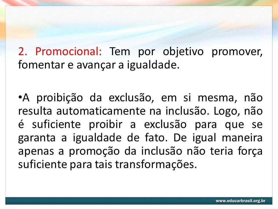2. Promocional: Tem por objetivo promover, fomentar e avançar a igualdade. A proibição da exclusão, em si mesma, não resulta automaticamente na inclus