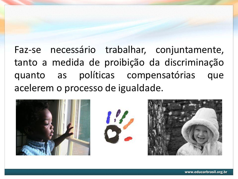 Faz-se necessário trabalhar, conjuntamente, tanto a medida de proibição da discriminação quanto as políticas compensatórias que acelerem o processo de