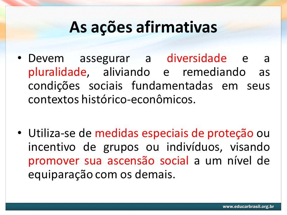 As ações afirmativas Devem assegurar a diversidade e a pluralidade, aliviando e remediando as condições sociais fundamentadas em seus contextos histór