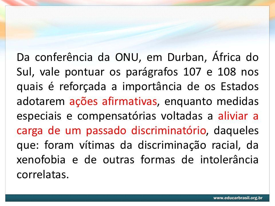 Da conferência da ONU, em Durban, África do Sul, vale pontuar os parágrafos 107 e 108 nos quais é reforçada a importância de os Estados adotarem ações