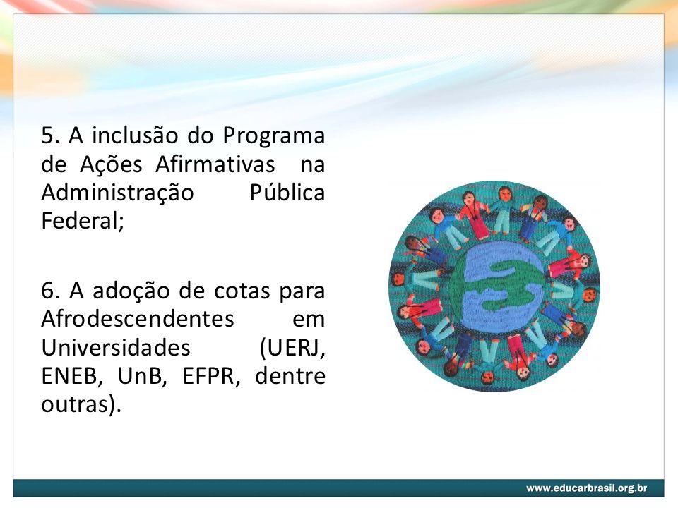 5. A inclusão do Programa de Ações Afirmativas na Administração Pública Federal; 6. A adoção de cotas para Afrodescendentes em Universidades (UERJ, EN