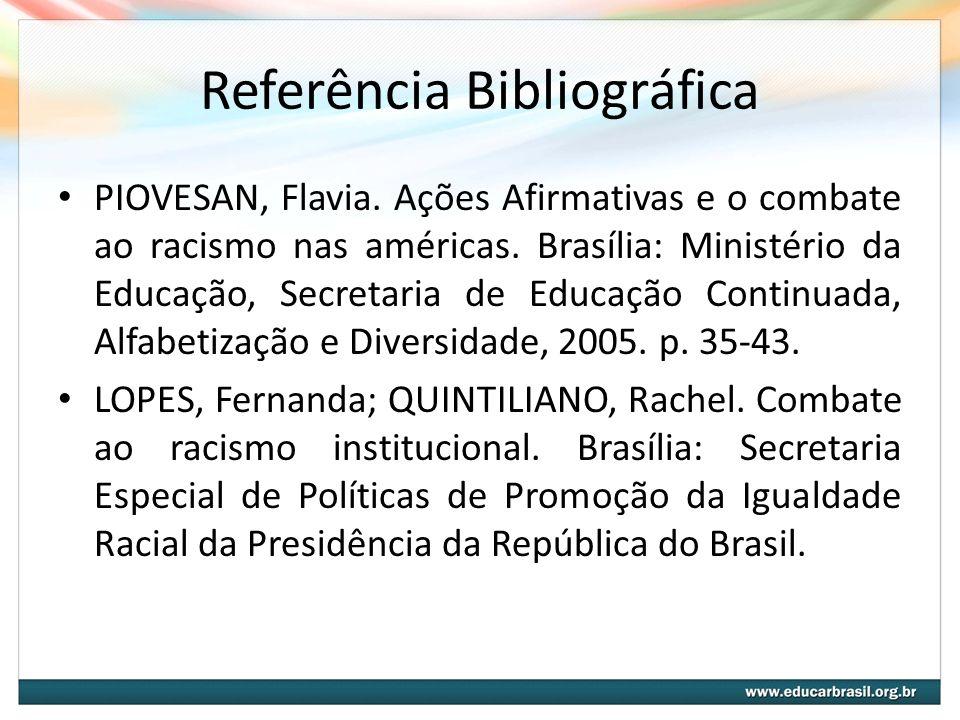 Referência Bibliográfica PIOVESAN, Flavia. Ações Afirmativas e o combate ao racismo nas américas. Brasília: Ministério da Educação, Secretaria de Educ