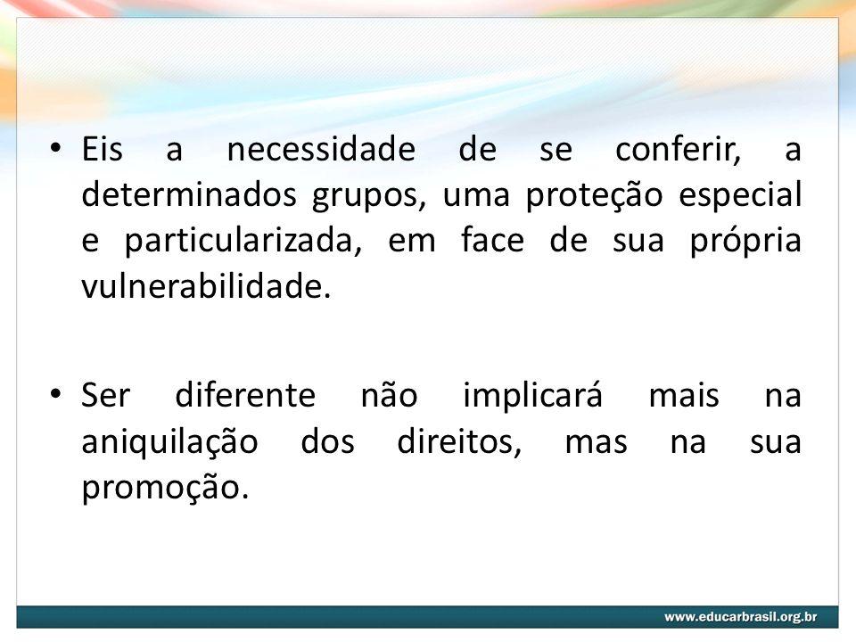 Eis a necessidade de se conferir, a determinados grupos, uma proteção especial e particularizada, em face de sua própria vulnerabilidade. Ser diferent