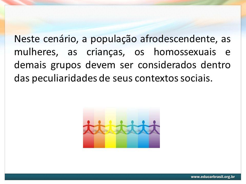 Neste cenário, a população afrodescendente, as mulheres, as crianças, os homossexuais e demais grupos devem ser considerados dentro das peculiaridades