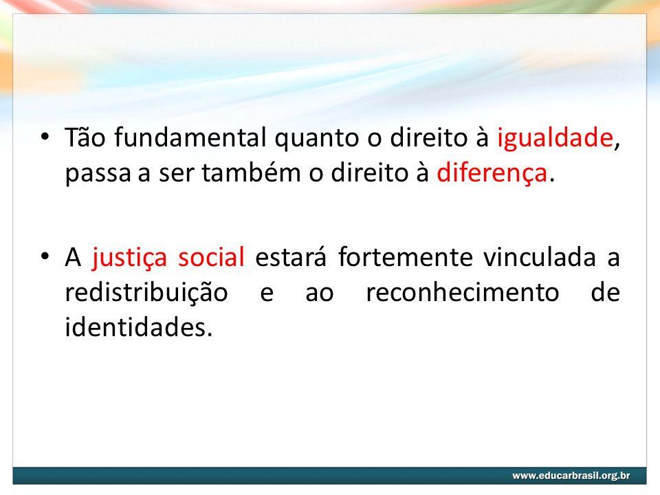 Tão fundamental quanto o direito à igualdade, passa a ser também o direito à diferença. A justiça social estará fortemente vinculada a redistribuição