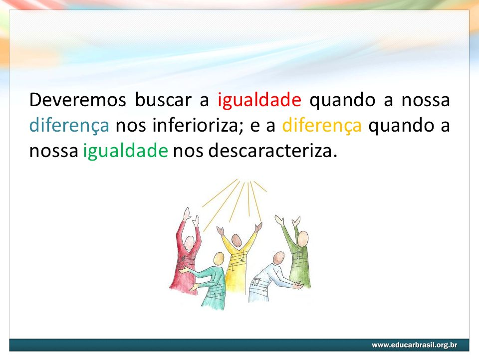 Deveremos buscar a igualdade quando a nossa diferença nos inferioriza; e a diferença quando a nossa igualdade nos descaracteriza.