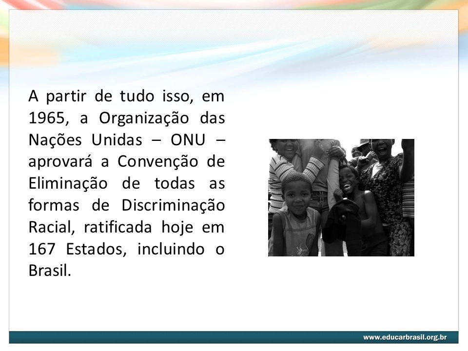 A partir de tudo isso, em 1965, a Organização das Nações Unidas – ONU – aprovará a Convenção de Eliminação de todas as formas de Discriminação Racial,
