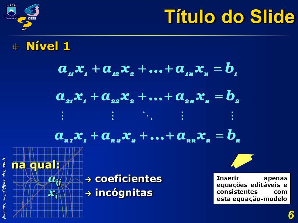 {joseana, rangel}@asc.ufcg.edu.br CEEI asC 6 Nível 1 Nível 1 na qual: a ij coeficientes x i incógnitas Nível 1 Nível 1 na qual: a ij coeficientes x i