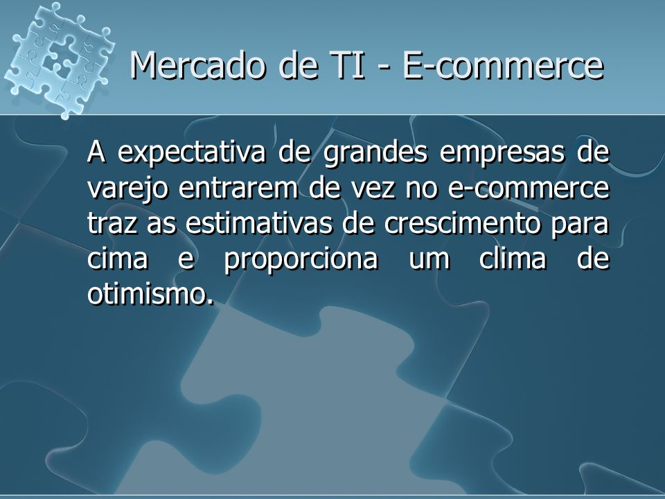 Mercado de TI - E-commerce A expectativa de grandes empresas de varejo entrarem de vez no e-commerce traz as estimativas de crescimento para cima e pr