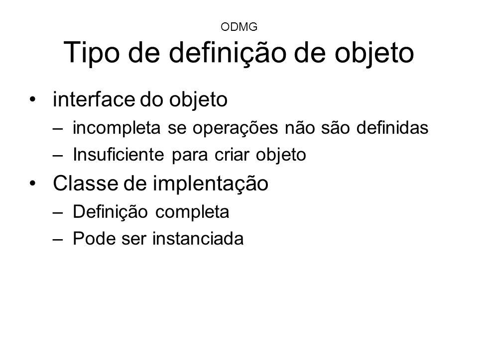 ODMG Tipo de definição de objeto interface do objeto –incompleta se operações não são definidas –Insuficiente para criar objeto Classe de implentação