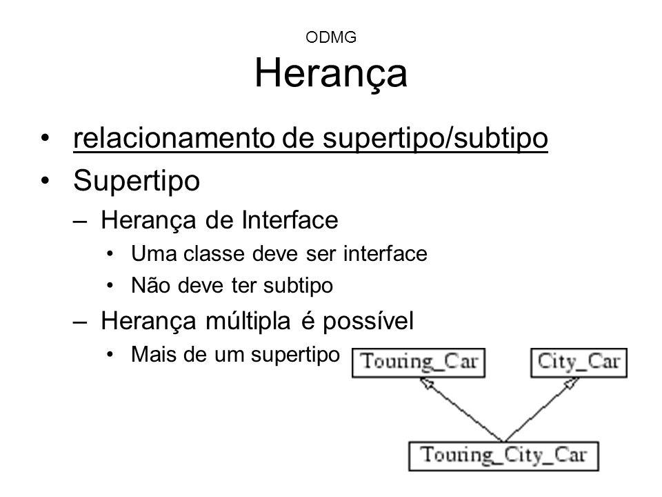ODMG Herança relacionamento de supertipo/subtipo Supertipo –Herança de Interface Uma classe deve ser interface Não deve ter subtipo –Herança múltipla