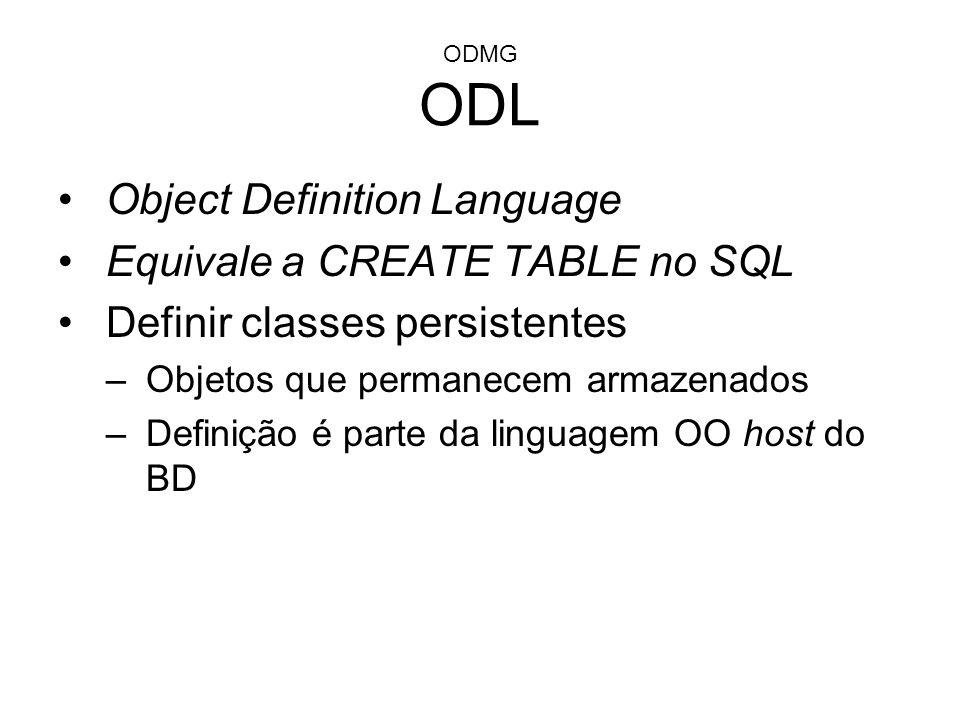 ODMG ODL Object Definition Language Equivale a CREATE TABLE no SQL Definir classes persistentes –Objetos que permanecem armazenados –Definição é parte