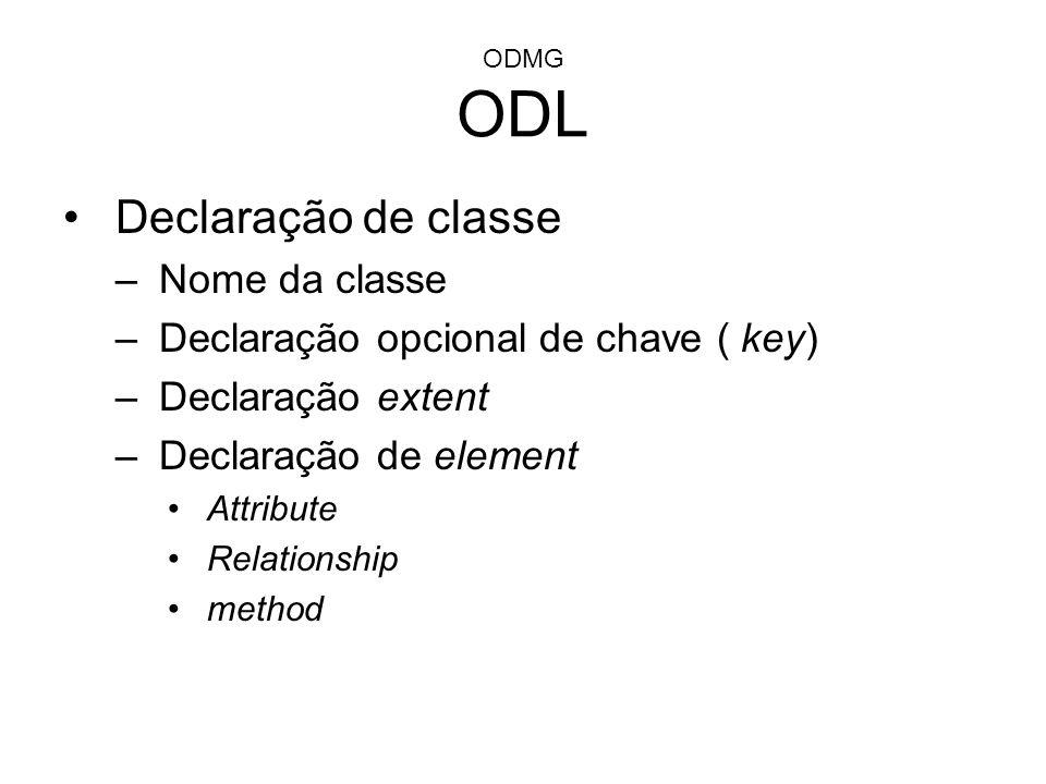 ODMG ODL Declaração de classe –Nome da classe –Declaração opcional de chave ( key) –Declaração extent –Declaração de element Attribute Relationship me