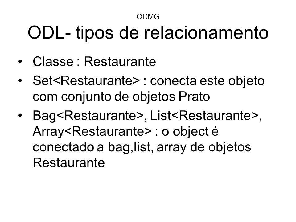 ODMG ODL- tipos de relacionamento Classe : Restaurante Set : conecta este objeto com conjunto de objetos Prato Bag, List, Array : o object é conectado