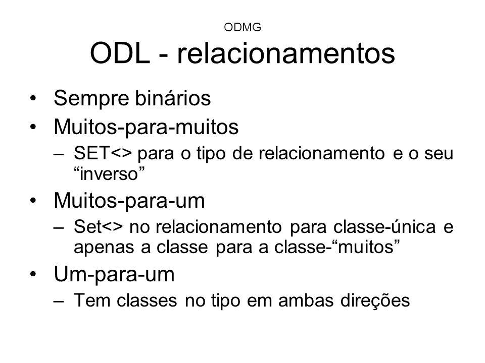 ODMG ODL - relacionamentos Sempre binários Muitos-para-muitos –SET<> para o tipo de relacionamento e o seu inverso Muitos-para-um –Set<> no relacionam
