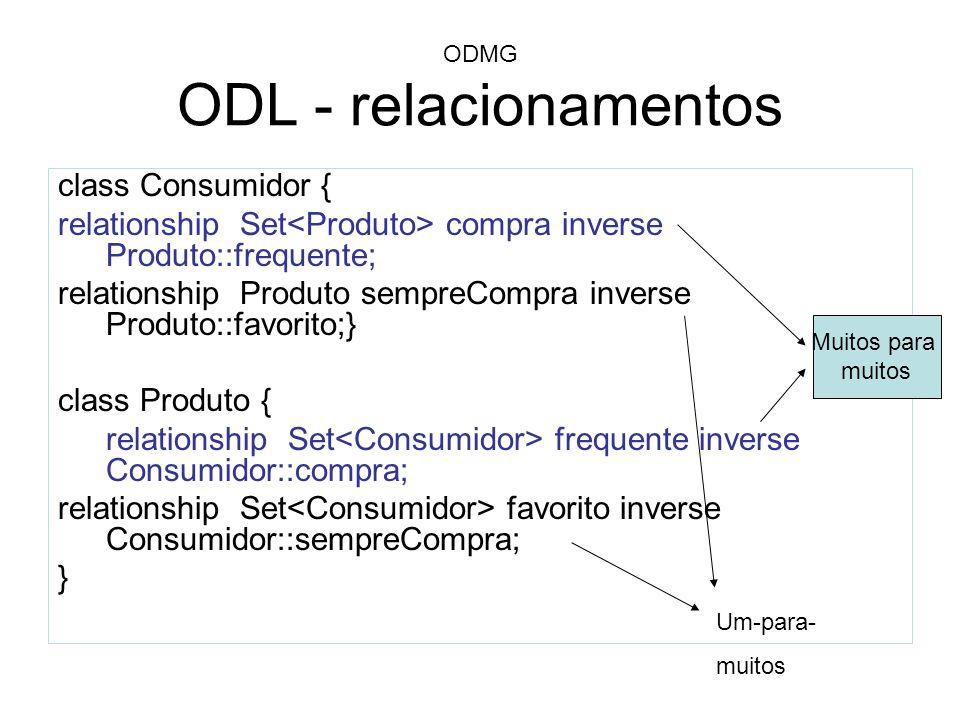 ODMG ODL - relacionamentos class Consumidor { relationship Set compra inverse Produto::frequente; relationship Produto sempreCompra inverse Produto::f