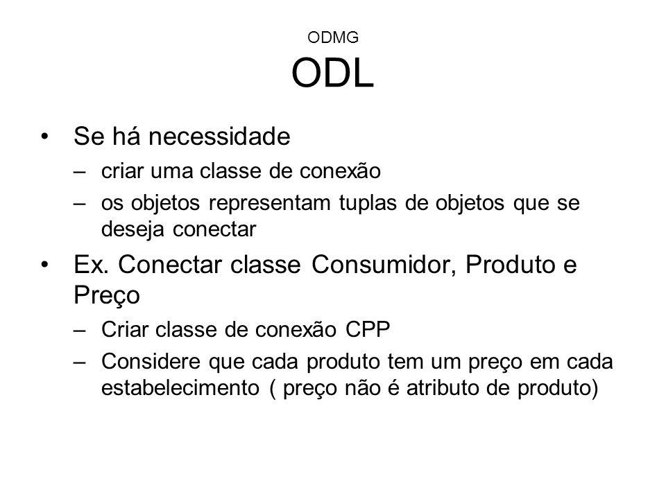 ODMG ODL Se há necessidade –criar uma classe de conexão –os objetos representam tuplas de objetos que se deseja conectar Ex. Conectar classe Consumido