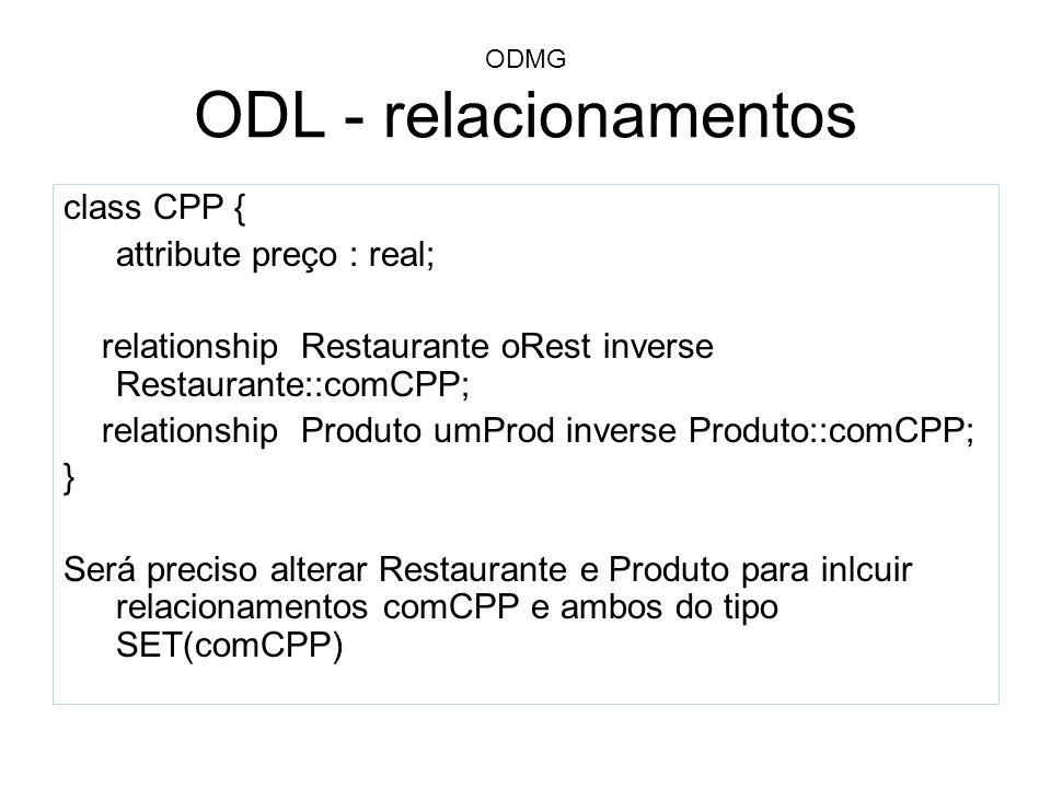 ODMG ODL - relacionamentos class CPP { attribute preço : real; relationship Restaurante oRest inverse Restaurante::comCPP; relationship Produto umProd
