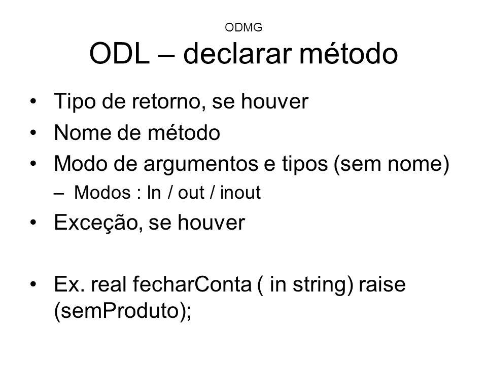 ODMG ODL – declarar método Tipo de retorno, se houver Nome de método Modo de argumentos e tipos (sem nome) –Modos : In / out / inout Exceção, se houve