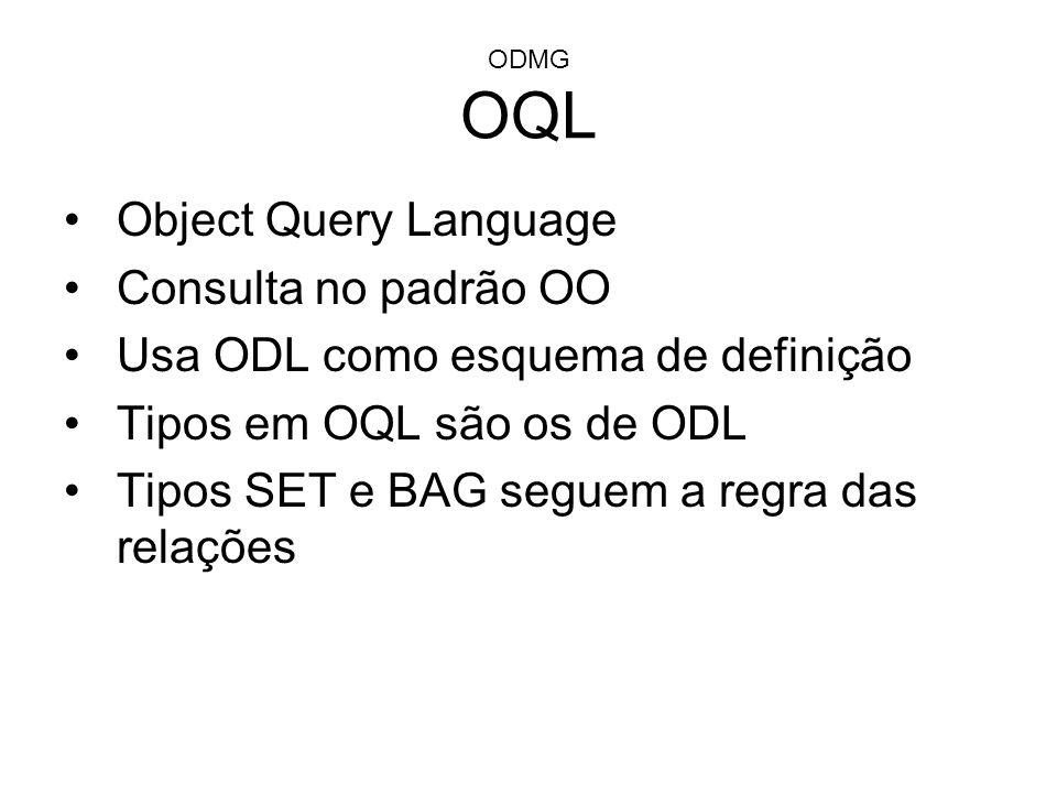 ODMG OQL Object Query Language Consulta no padrão OO Usa ODL como esquema de definição Tipos em OQL são os de ODL Tipos SET e BAG seguem a regra das r
