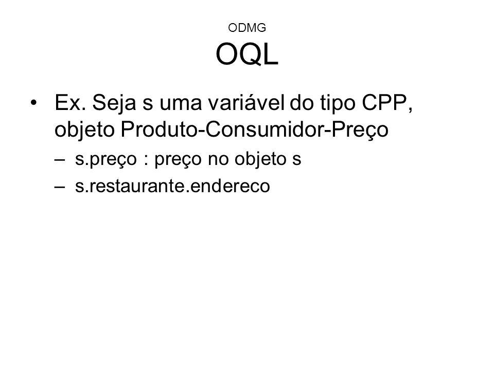 ODMG OQL Ex. Seja s uma variável do tipo CPP, objeto Produto-Consumidor-Preço –s.preço : preço no objeto s –s.restaurante.endereco