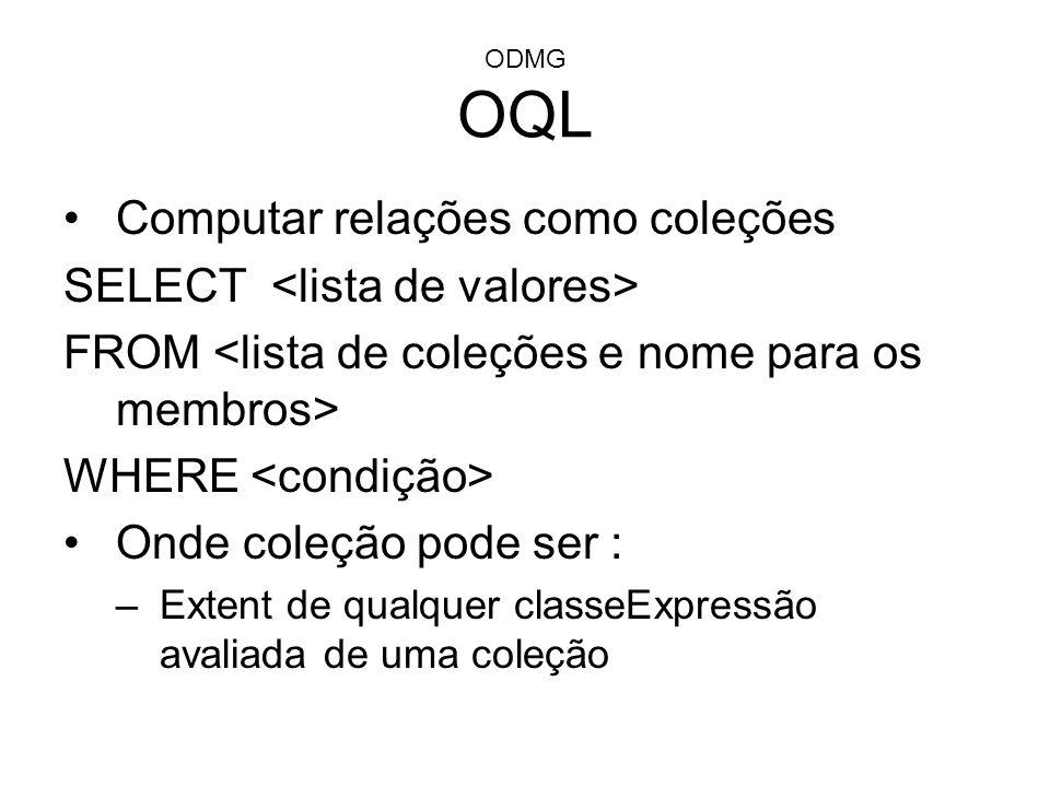 ODMG OQL Computar relações como coleções SELECT FROM WHERE Onde coleção pode ser : –Extent de qualquer classeExpressão avaliada de uma coleção