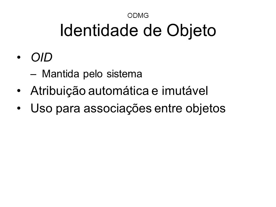 ODMG Identidade de Objeto OID –Mantida pelo sistema Atribuição automática e imutável Uso para associações entre objetos