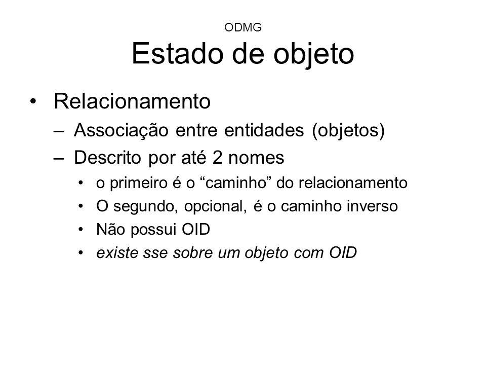 ODMG Estado de objeto Relacionamento –Associação entre entidades (objetos) –Descrito por até 2 nomes o primeiro é o caminho do relacionamento O segund