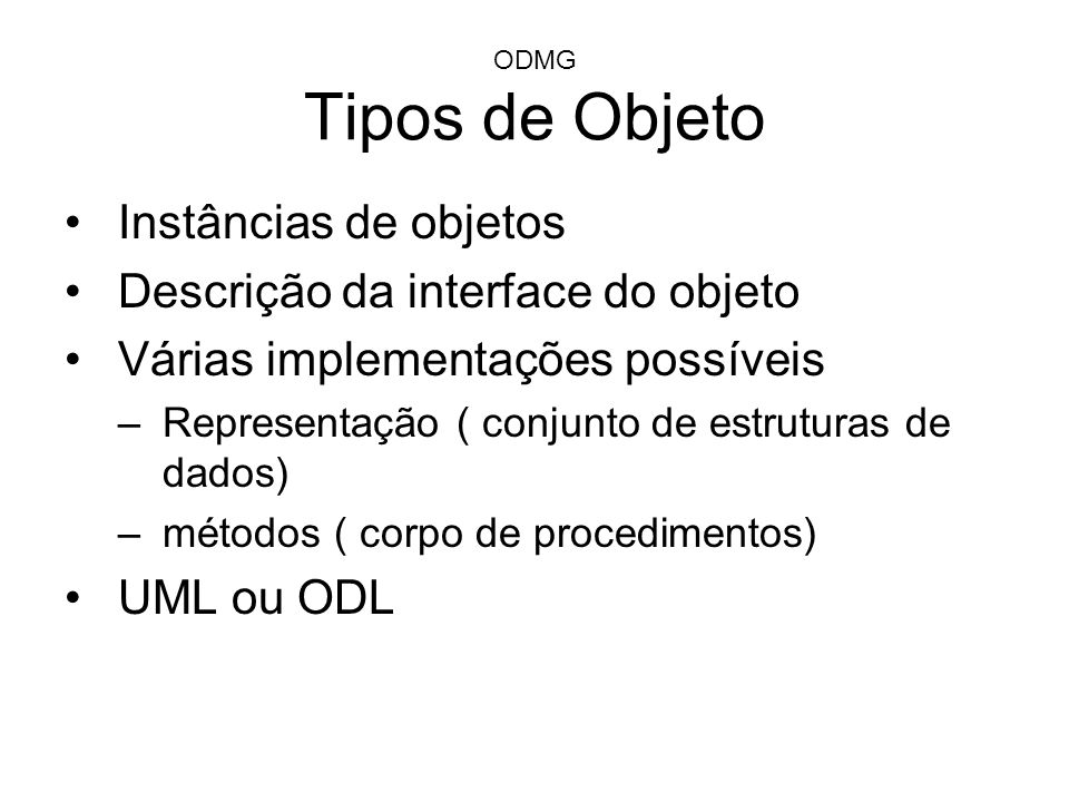 ODMG Tipo de definição de objeto interface do objeto –incompleta se operações não são definidas –Insuficiente para criar objeto Classe de implentação –Definição completa –Pode ser instanciada