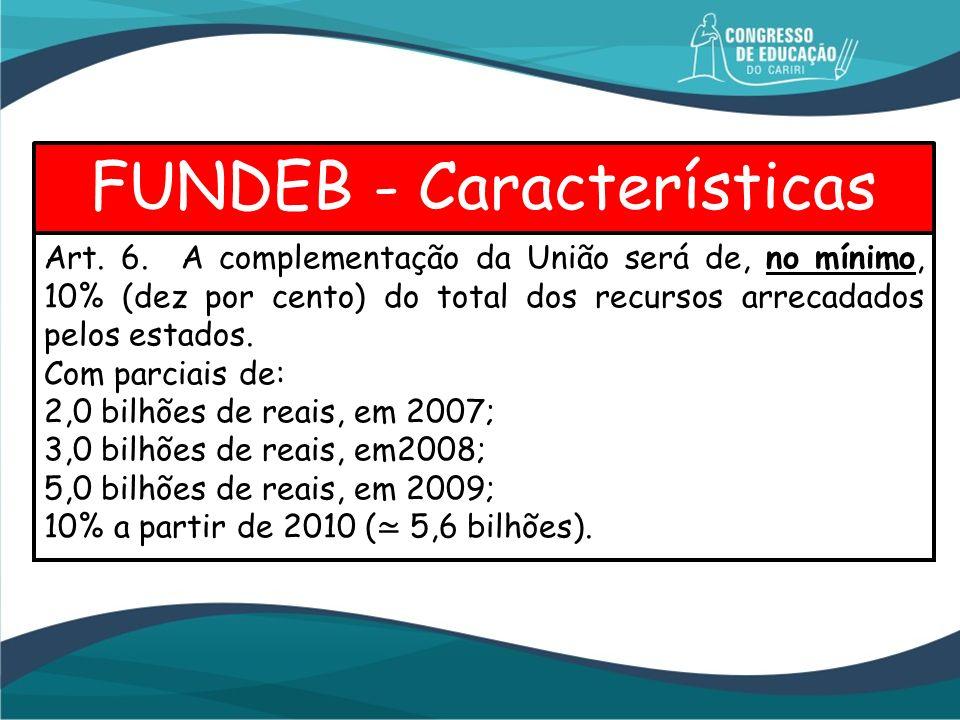 FUNDEB - Características Art. 6. A complementação da União será de, no mínimo, 10% (dez por cento) do total dos recursos arrecadados pelos estados. Co