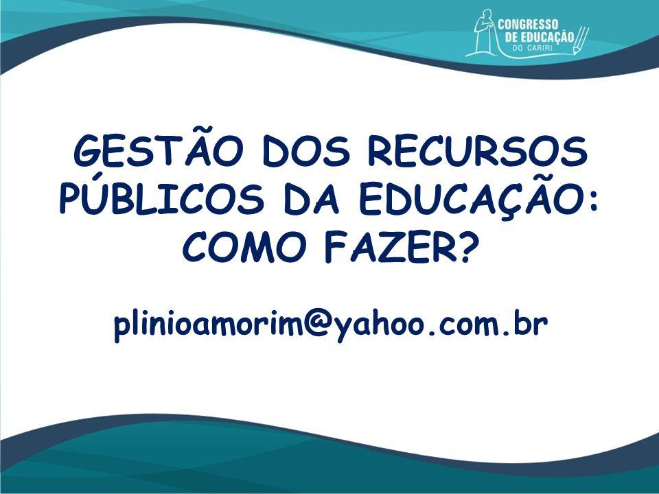 GESTÃO DOS RECURSOS PÚBLICOS DA EDUCAÇÃO: COMO FAZER? plinioamorim@yahoo.com.br