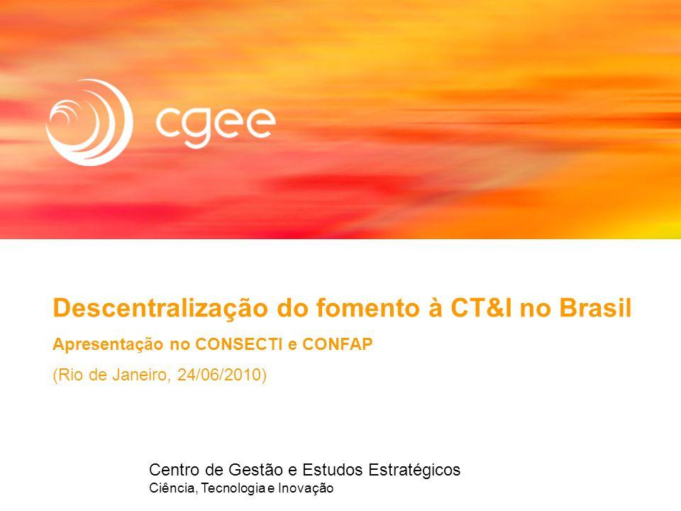 Centro de Gestão e Estudos Estratégicos Ciência, Tecnologia e Inovação Descentralização do fomento à CT&I no Brasil Apresentação no CONSECTI e CONFAP