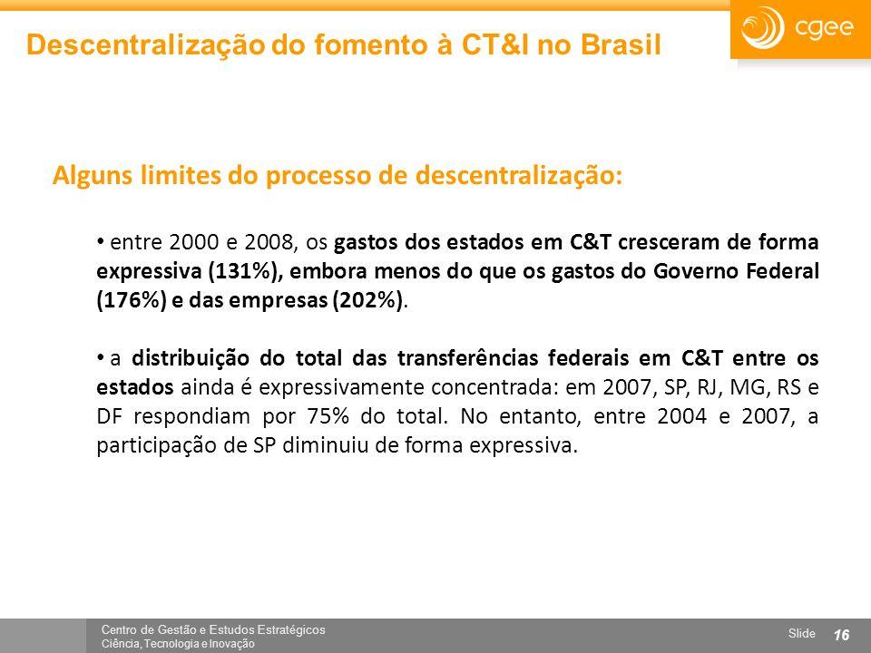 Centro de Gestão e Estudos Estratégicos Ciência, Tecnologia e Inovação Slide 16 Descentralização do fomento à CT&I no Brasil Alguns limites do process