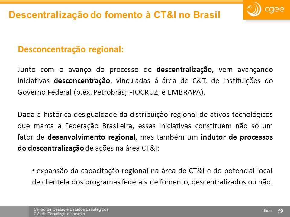 Centro de Gestão e Estudos Estratégicos Ciência, Tecnologia e Inovação Slide 19 Descentralização do fomento à CT&I no Brasil Junto com o avanço do pro