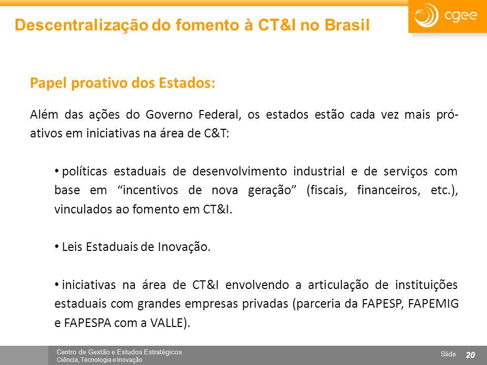 Centro de Gestão e Estudos Estratégicos Ciência, Tecnologia e Inovação Slide 20 Descentralização do fomento à CT&I no Brasil Além das ações do Governo