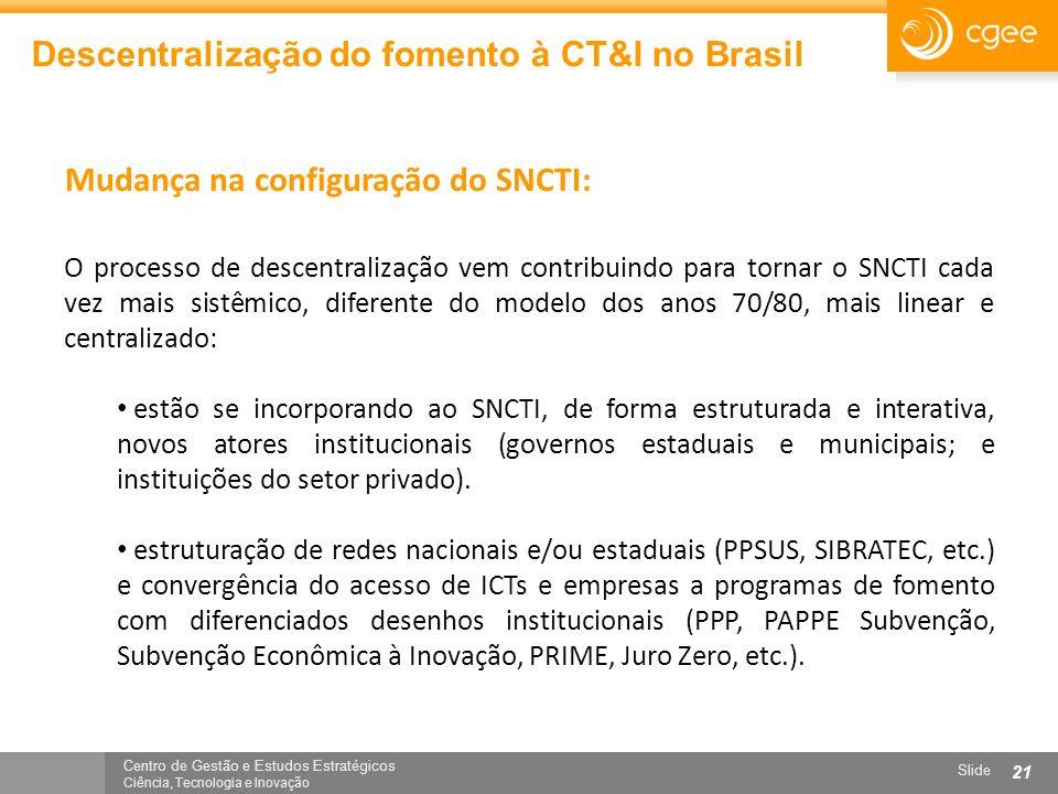 Centro de Gestão e Estudos Estratégicos Ciência, Tecnologia e Inovação Slide 21 Descentralização do fomento à CT&I no Brasil O processo de descentrali
