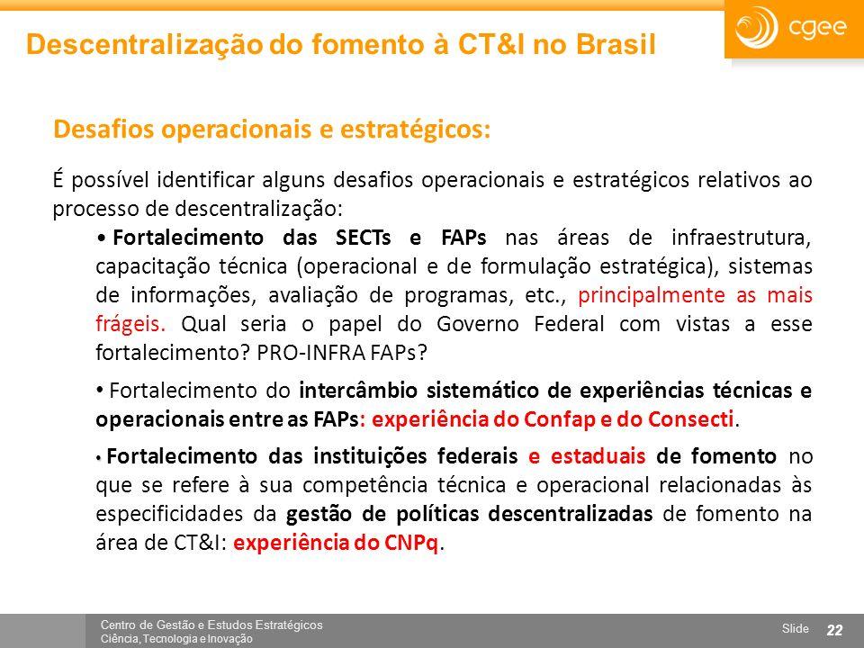 Centro de Gestão e Estudos Estratégicos Ciência, Tecnologia e Inovação Slide 22 Descentralização do fomento à CT&I no Brasil Desafios operacionais e e