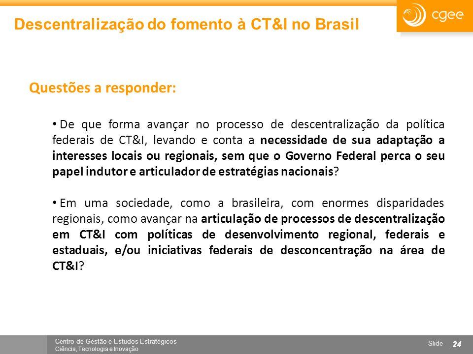 Centro de Gestão e Estudos Estratégicos Ciência, Tecnologia e Inovação Slide 24 Descentralização do fomento à CT&I no Brasil Questões a responder: De