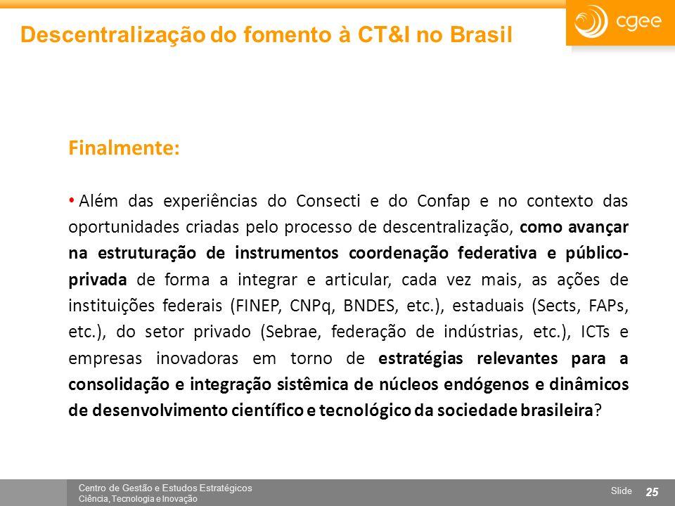 Centro de Gestão e Estudos Estratégicos Ciência, Tecnologia e Inovação Slide 25 Descentralização do fomento à CT&I no Brasil Finalmente: Além das expe