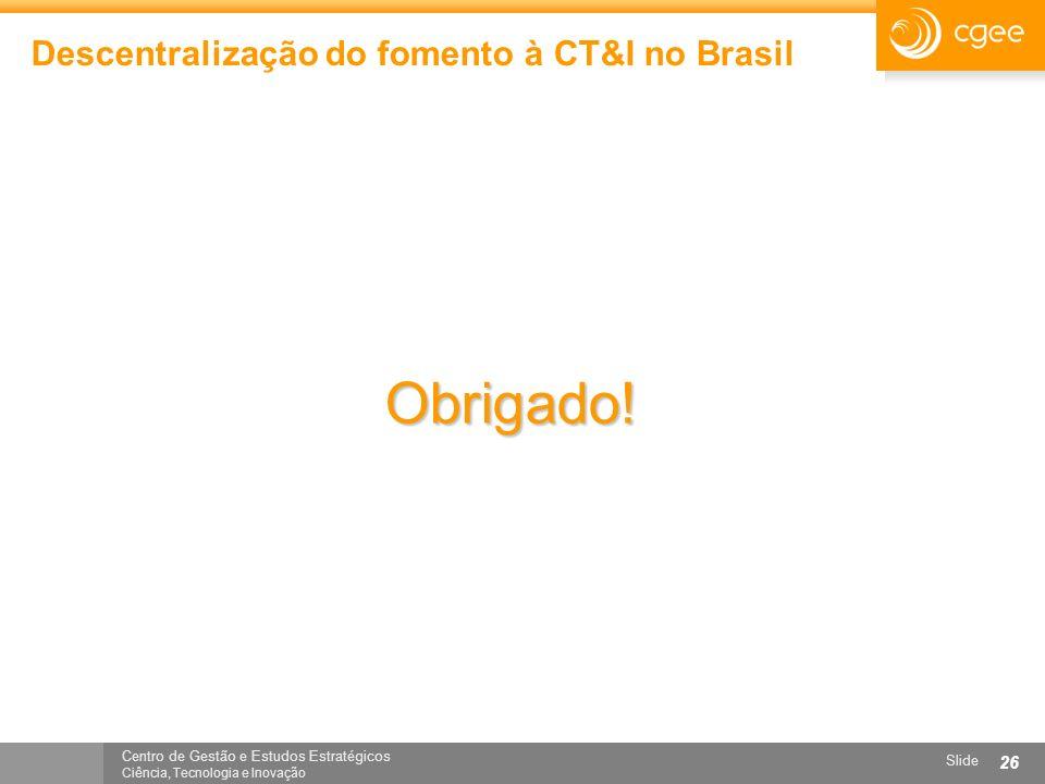Centro de Gestão e Estudos Estratégicos Ciência, Tecnologia e Inovação Slide 26 Descentralização do fomento à CT&I no Brasil Obrigado!