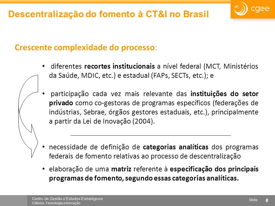 Centro de Gestão e Estudos Estratégicos Ciência, Tecnologia e Inovação Slide 6 Descentralização do fomento à CT&I no Brasil Crescente complexidade do