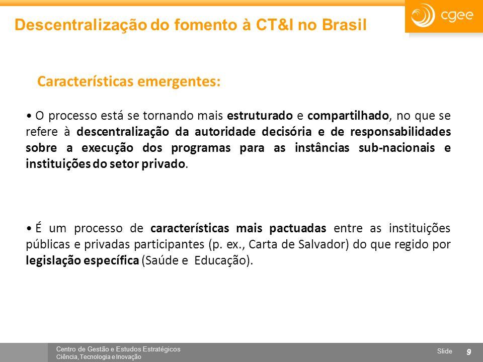 Centro de Gestão e Estudos Estratégicos Ciência, Tecnologia e Inovação Slide 9 Descentralização do fomento à CT&I no Brasil O processo está se tornand