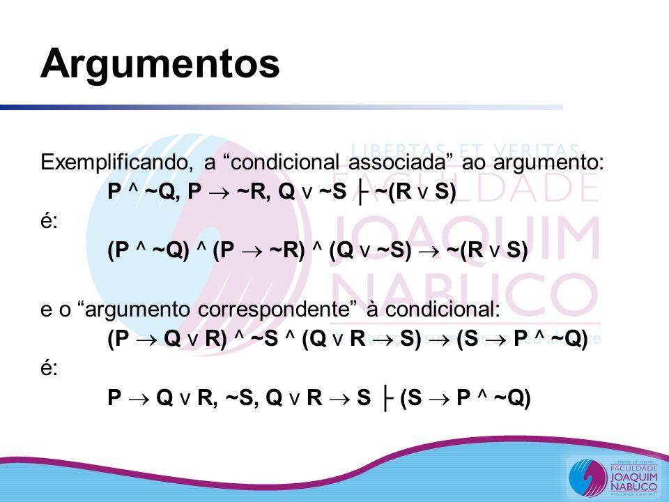 Argumentos Exemplificando, a condicional associada ao argumento: P ^ ~Q, P ~R, Q v ~S ~(R v S) é: (P ^ ~Q) ^ (P ~R) ^ (Q v ~S) ~(R v S) e o argumento