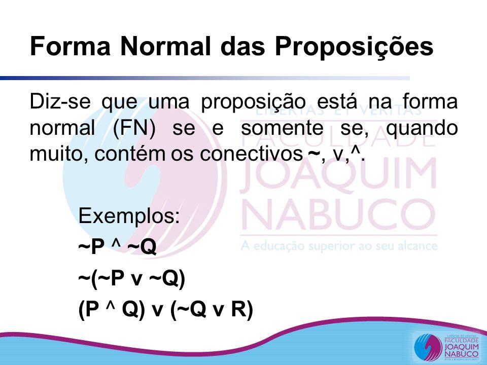 Forma Normal das Proposições Diz-se que uma proposição está na forma normal (FN) se e somente se, quando muito, contém os conectivos ~, v,^. Exemplos: