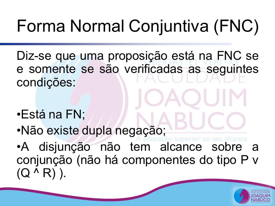 Forma Normal Conjuntiva (FNC) Diz-se que uma proposição está na FNC se e somente se são verificadas as seguintes condições: Está na FN; Não existe dup