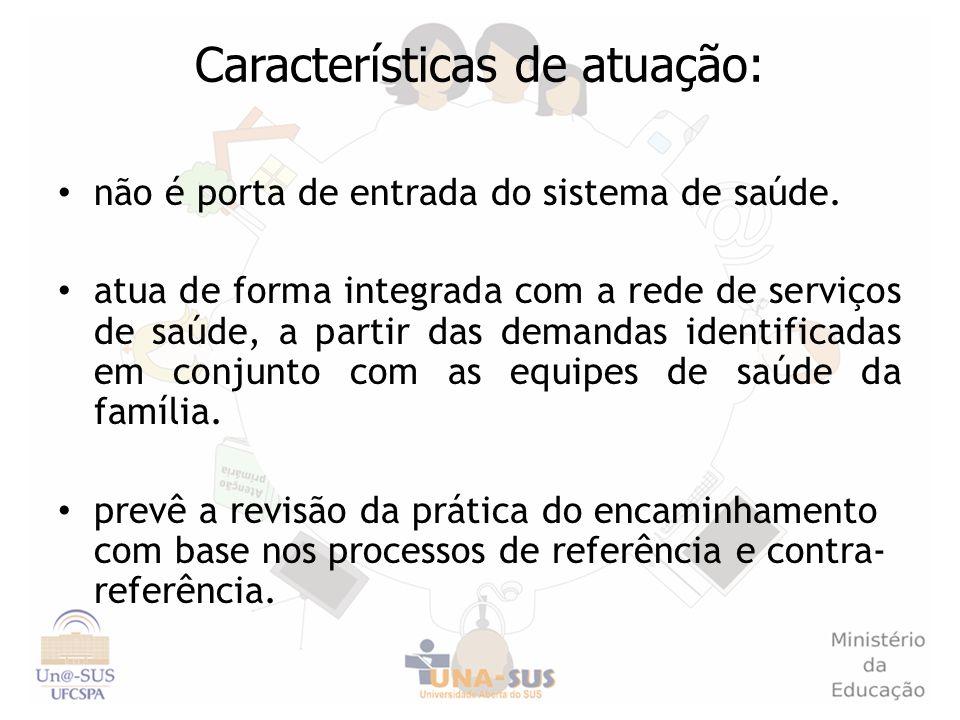 Características de atuação: não é porta de entrada do sistema de saúde. atua de forma integrada com a rede de serviços de saúde, a partir das demandas