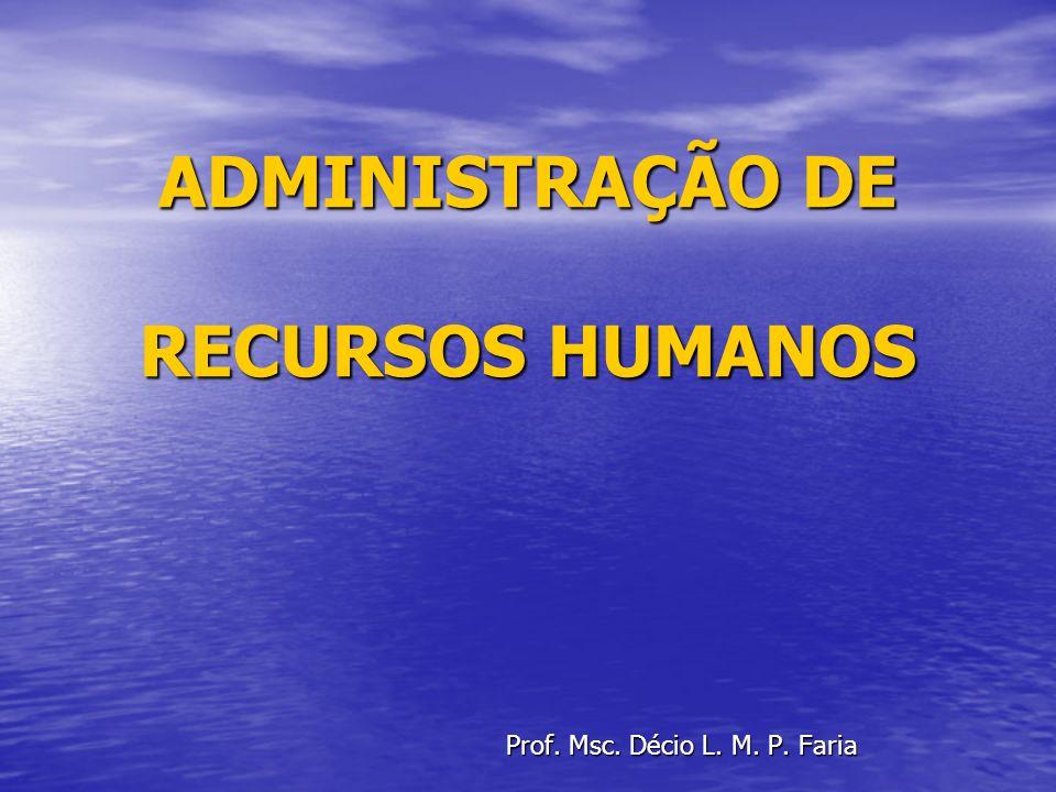 ADMINISTRAÇÃO DE RECURSOS HUMANOS Prof. Msc. Décio L. M. P. Faria