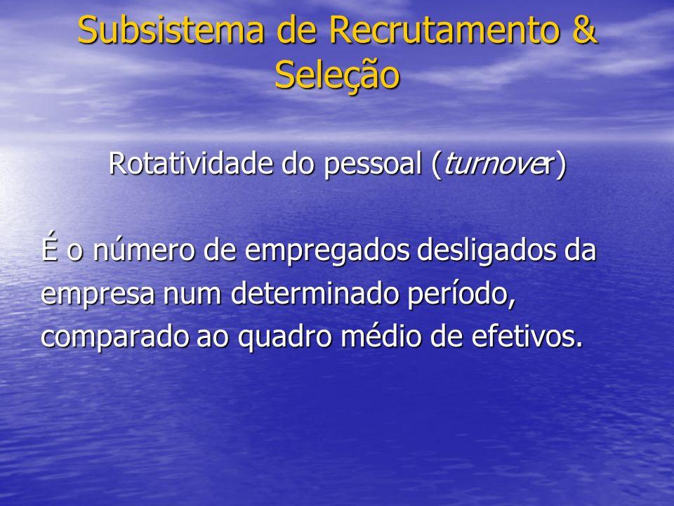 Subsistema de Recrutamento & Seleção Rotatividade do pessoal (turnover) É o número de empregados desligados da empresa num determinado período, comparado ao quadro médio de efetivos.