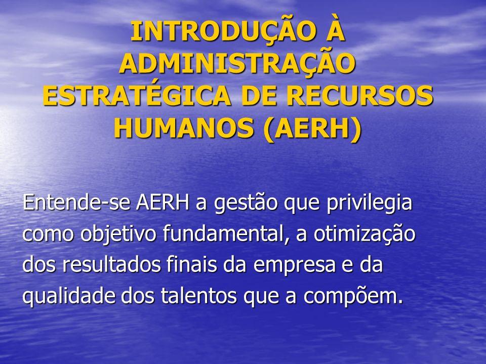 INTRODUÇÃO À ADMINISTRAÇÃO ESTRATÉGICA DE RECURSOS HUMANOS (AERH) Entende-se AERH a gestão que privilegia como objetivo fundamental, a otimização dos resultados finais da empresa e da qualidade dos talentos que a compõem.