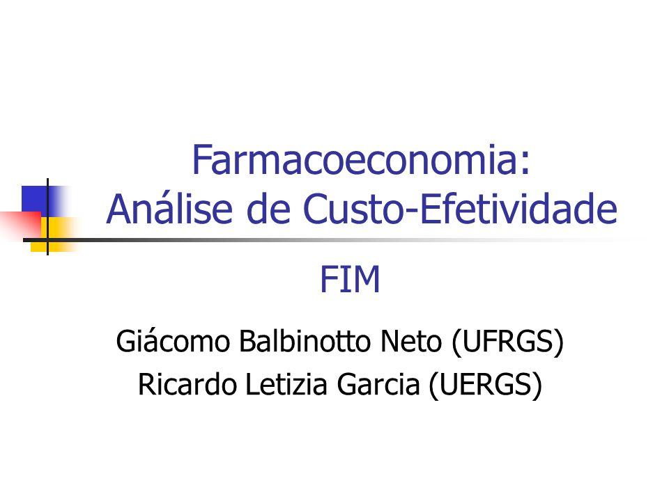 FIM Giácomo Balbinotto Neto (UFRGS) Ricardo Letizia Garcia (UERGS) Farmacoeconomia: Análise de Custo-Efetividade